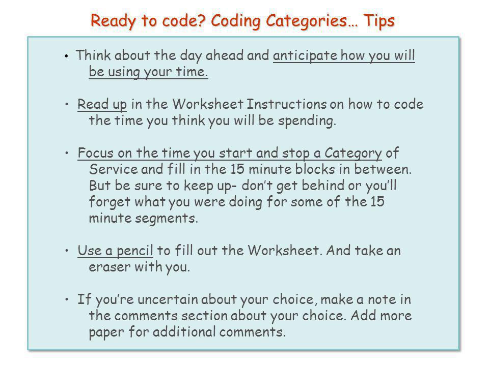 Ready to code? Coding Categories… Tips Think about the day ahead and anticipate how you will be using your time. Read up in the Worksheet Instructions