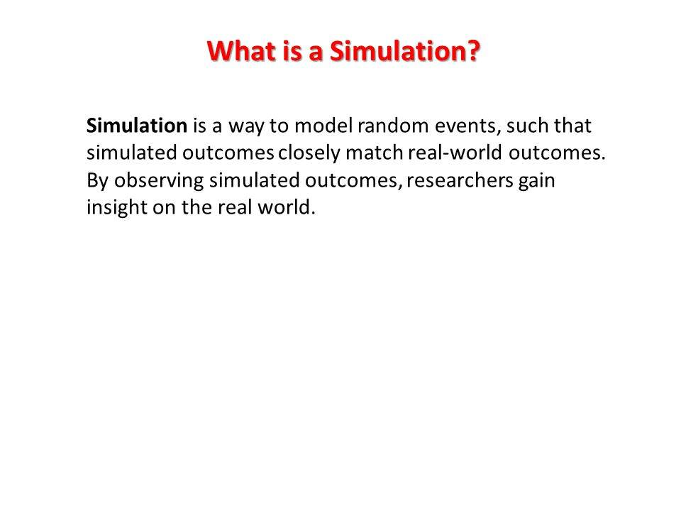 Simulation is a way to model random events, such that simulated outcomes closely match real-world outcomes.
