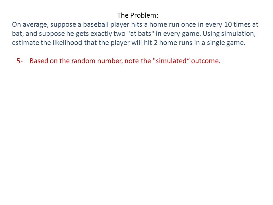 The Problem: On average, suppose a baseball player hits a home run once in every 10 times at bat, and suppose he gets exactly two at bats in every game.