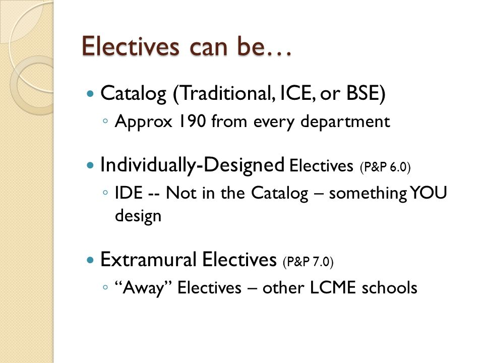 Electives can be… Catalog (Traditional, ICE, or BSE) Approx 190 from every department Individually-Designed Electives (P&P 6.0) IDE -- Not in the Catalog – something YOU design Extramural Electives (P&P 7.0) Away Electives – other LCME schools