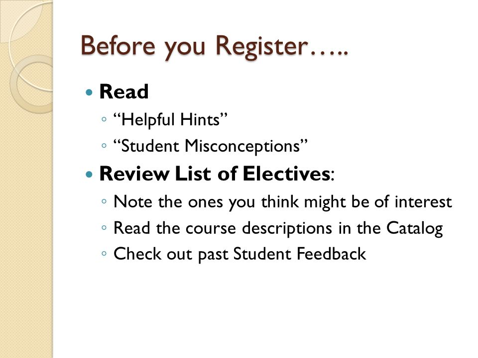 Before you Register….. Read Helpful Hints Student Misconceptions Review List of Electives: Note the ones you think might be of interest Read the cours