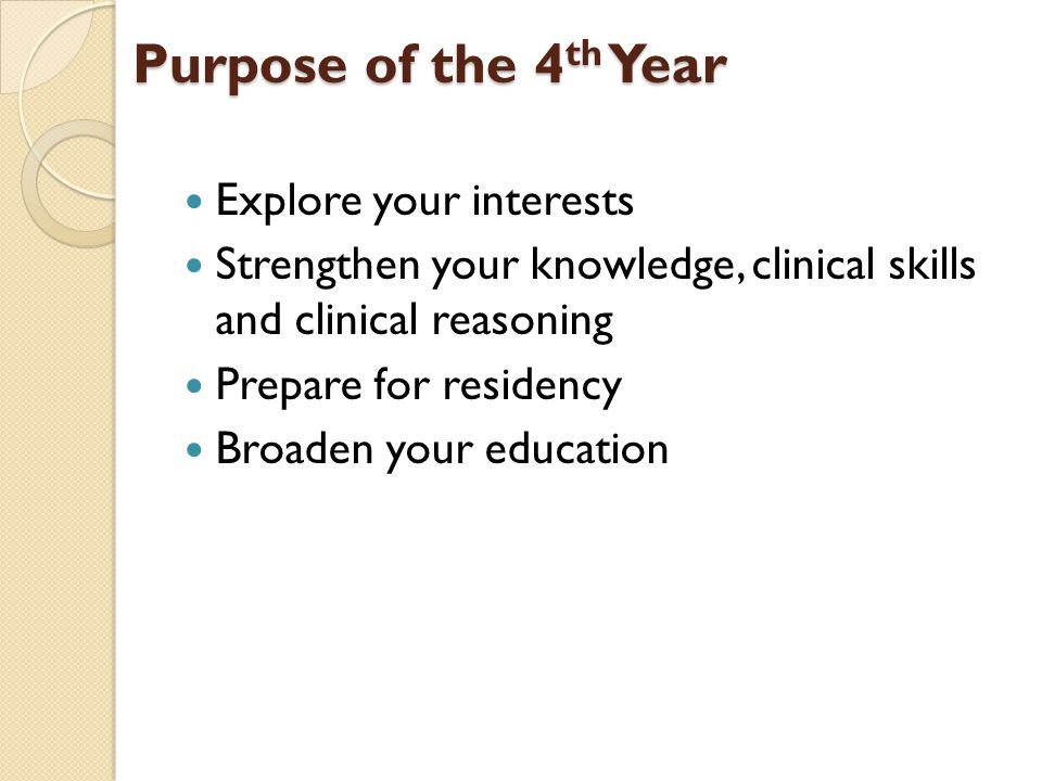 Purpose of the 4 th Year Explore your interests Strengthen your knowledge, clinical skills and clinical reasoning Prepare for residency Broaden your e