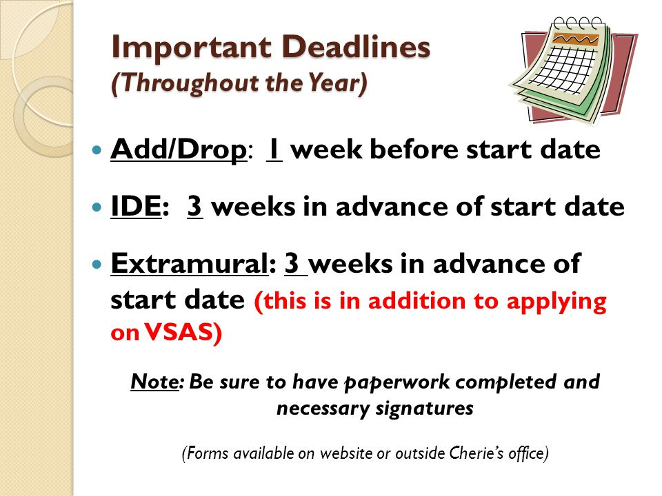 Important Deadlines (Throughout the Year) Add/Drop: 1 week before start date IDE: 3 weeks in advance of start date Extramural: 3 weeks in advance of start date (this is in addition to applying on VSAS) Note: Be sure to have paperwork completed and necessary signatures (Forms available on website or outside Cheries office)