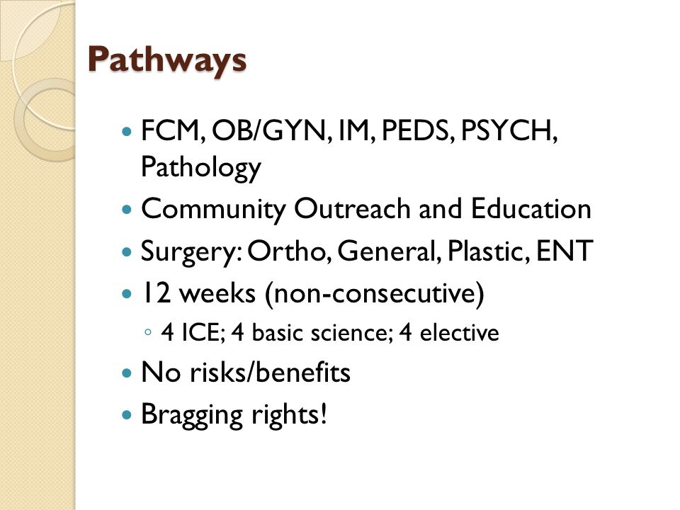 Pathways FCM, OB/GYN, IM, PEDS, PSYCH, Pathology Community Outreach and Education Surgery: Ortho, General, Plastic, ENT 12 weeks (non-consecutive) 4 I