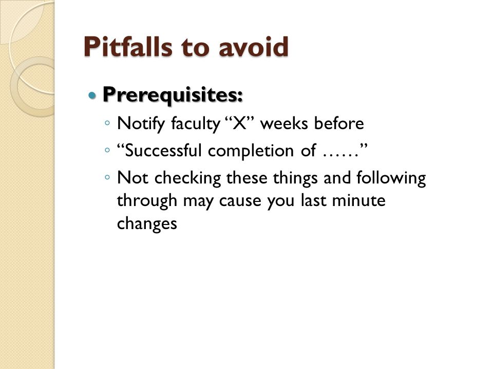 Pitfallsto avoid Prerequisites: Prerequisites: Notify faculty X weeks before Successful completion of …… Not checking these things and following throu