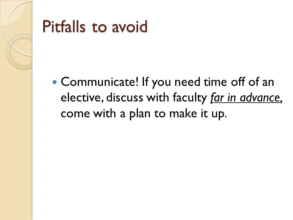 Pitfalls to avoid Communicate! If you need time off of an elective, discuss with faculty far in advance, come with a plan to make it up.