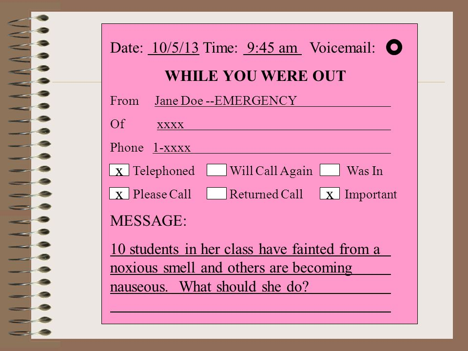 Date: 10/5/13 Time: 9:45 am Voicemail: WHILE YOU WERE OUT From Jane Doe --EMERGENCY Ofxxxx Phone 1-xxxx Telephoned Will Call Again Was In Please Call Returned Call Important MESSAGE: 10 students in her class have fainted from a noxious smell and others are becoming nauseous.