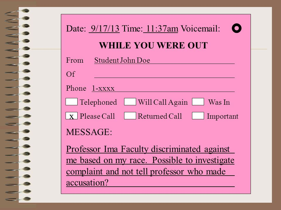 Date: 9/17/13 Time: 11:37am Voicemail: WHILE YOU WERE OUT From Student John Doe Of Phone 1-xxxx Telephoned Will Call Again Was In Please Call Returned Call Important MESSAGE: Professor Ima Faculty discriminated against me based on my race.