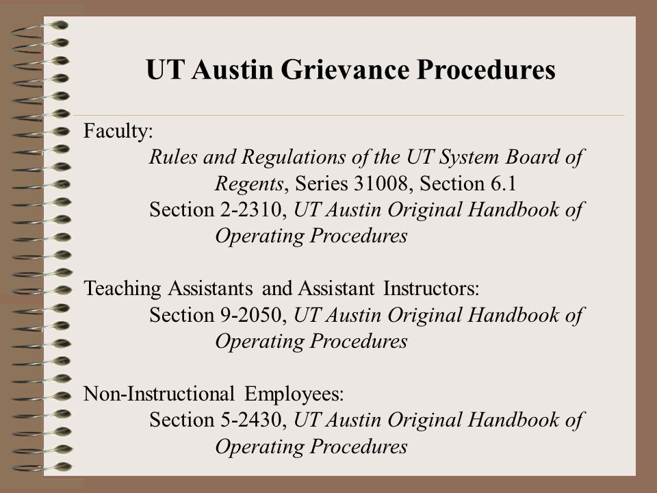 Faculty: Rules and Regulations of the UT System Board of Regents, Series 31008, Section 6.1 Section 2-2310, UT Austin Original Handbook of Operating Procedures Teaching Assistants and Assistant Instructors: Section 9-2050, UT Austin Original Handbook of Operating Procedures Non-Instructional Employees: Section 5-2430, UT Austin Original Handbook of Operating Procedures UT Austin Grievance Procedures