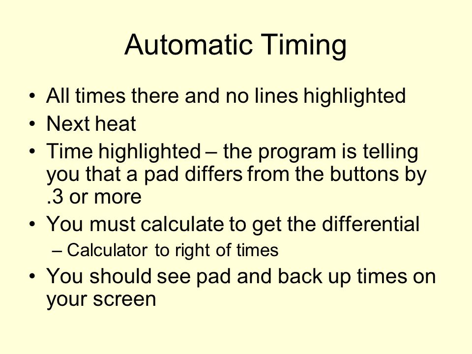 Automatic Timing All times there and no lines highlighted Next heat Time highlighted – the program is telling you that a pad differs from the buttons by.3 or more You must calculate to get the differential –Calculator to right of times You should see pad and back up times on your screen