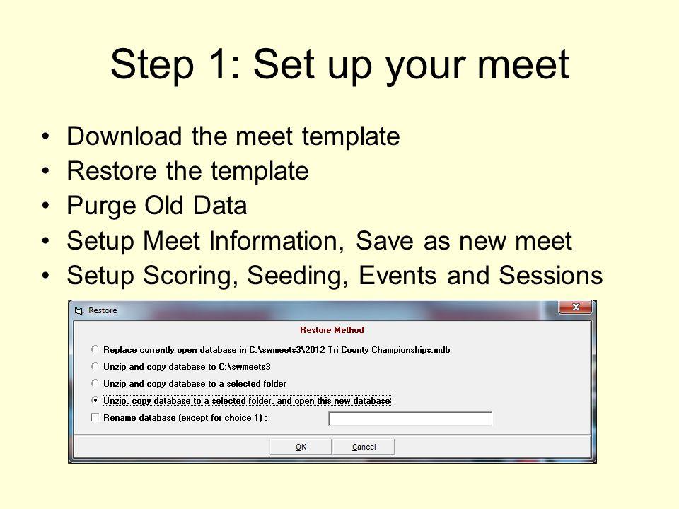 Step 1: Set up your meet Download the meet template Restore the template Purge Old Data Setup Meet Information, Save as new meet Setup Scoring, Seedin