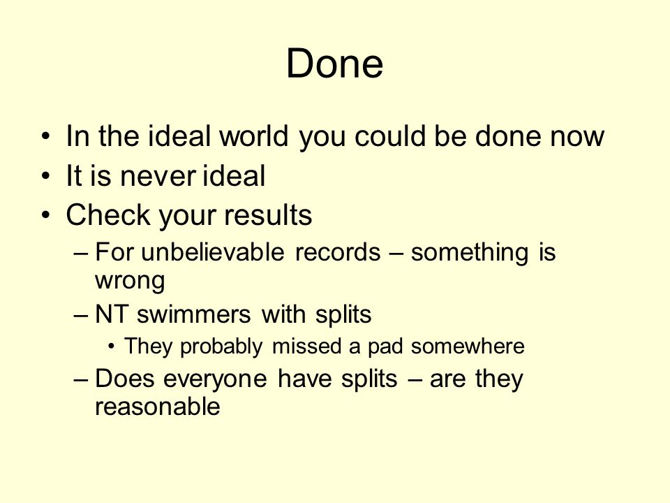 Done In the ideal world you could be done now It is never ideal Check your results –For unbelievable records – something is wrong –NT swimmers with splits They probably missed a pad somewhere –Does everyone have splits – are they reasonable