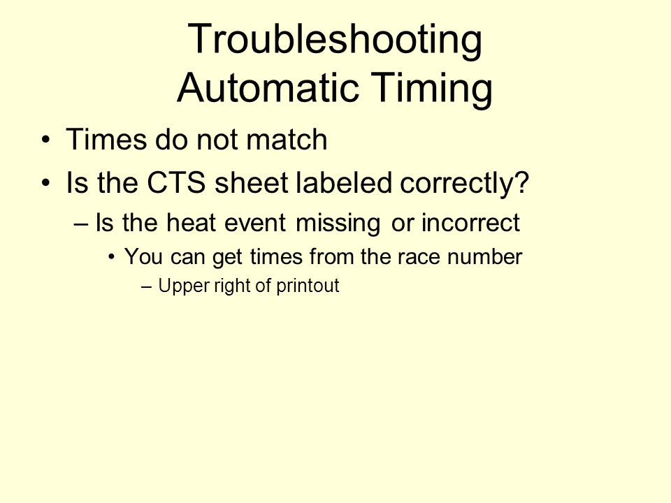 Troubleshooting Automatic Timing Times do not match Is the CTS sheet labeled correctly? –Is the heat event missing or incorrect You can get times from