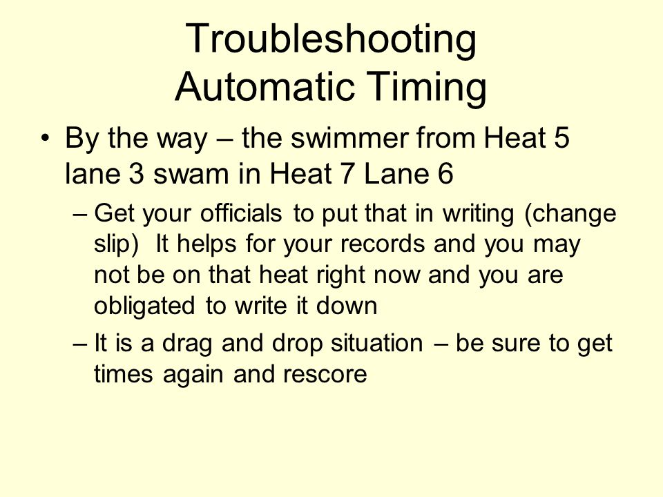 Troubleshooting Automatic Timing By the way – the swimmer from Heat 5 lane 3 swam in Heat 7 Lane 6 –Get your officials to put that in writing (change slip) It helps for your records and you may not be on that heat right now and you are obligated to write it down –It is a drag and drop situation – be sure to get times again and rescore