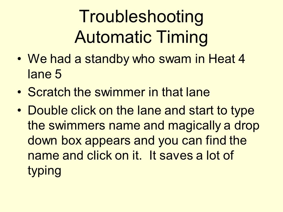 Troubleshooting Automatic Timing We had a standby who swam in Heat 4 lane 5 Scratch the swimmer in that lane Double click on the lane and start to typ