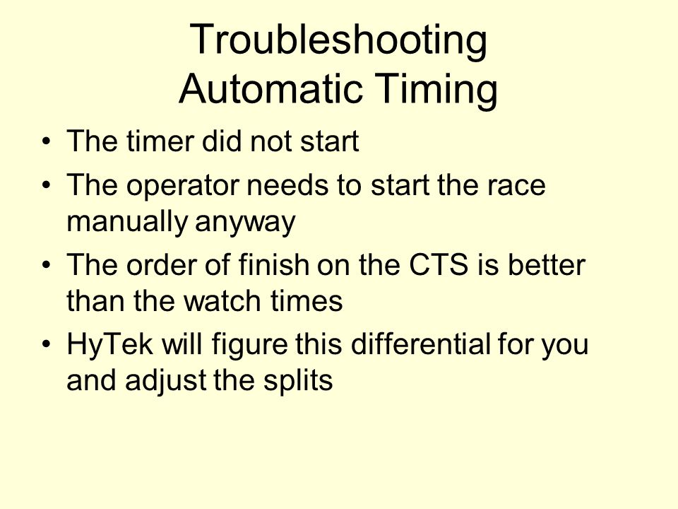 Troubleshooting Automatic Timing The timer did not start The operator needs to start the race manually anyway The order of finish on the CTS is better