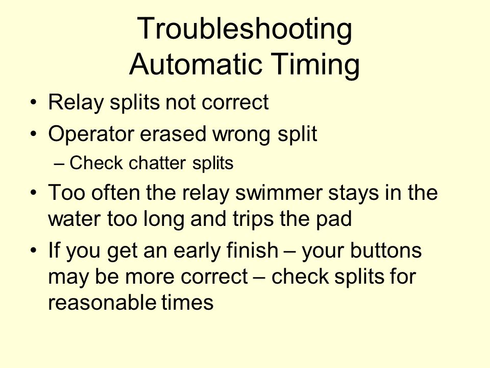 Troubleshooting Automatic Timing Relay splits not correct Operator erased wrong split –Check chatter splits Too often the relay swimmer stays in the water too long and trips the pad If you get an early finish – your buttons may be more correct – check splits for reasonable times