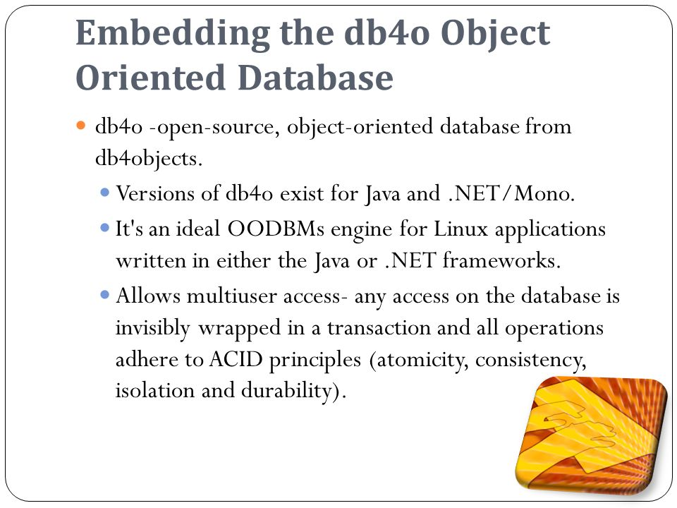 Embedding the db4o Object Oriented Database db4o -open-source, object-oriented database from db4objects.