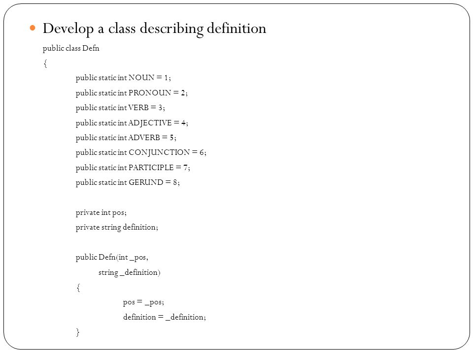 Develop a class describing definition public class Defn { public static int NOUN = 1; public static int PRONOUN = 2; public static int VERB = 3; public static int ADJECTIVE = 4; public static int ADVERB = 5; public static int CONJUNCTION = 6; public static int PARTICIPLE = 7; public static int GERUND = 8; private int pos; private string definition; public Defn(int _pos, string _definition) { pos = _pos; definition = _definition; }