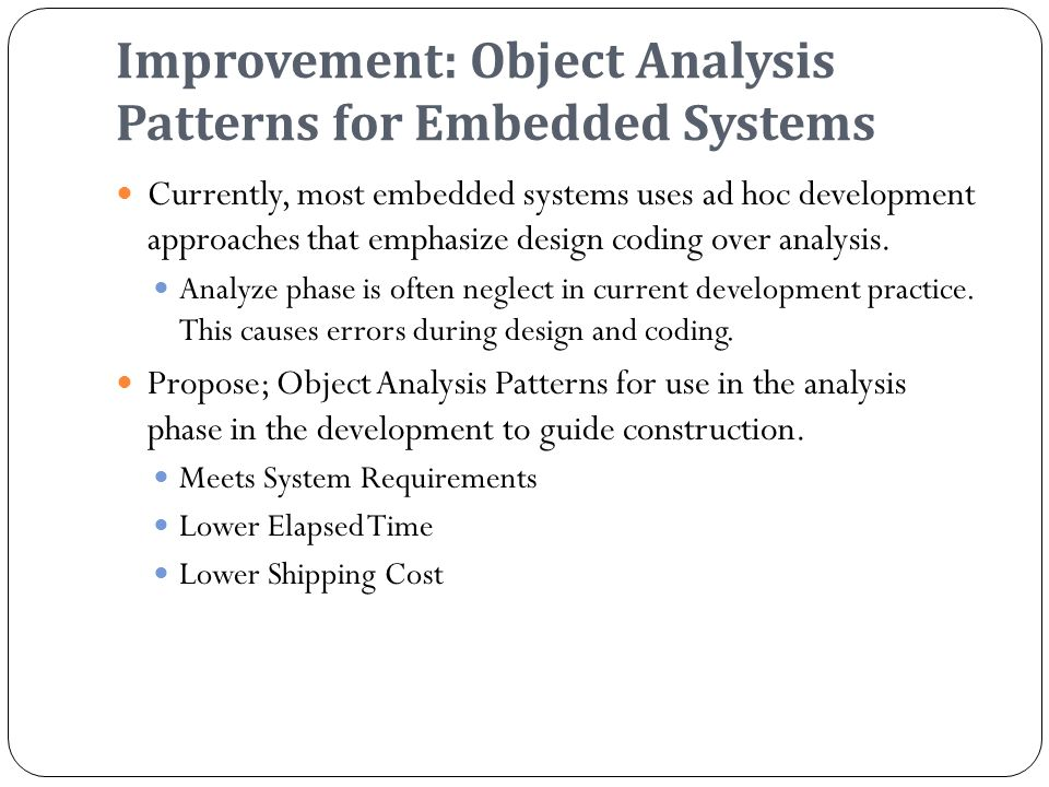 Improvement: Object Analysis Patterns for Embedded Systems Currently, most embedded systems uses ad hoc development approaches that emphasize design coding over analysis.