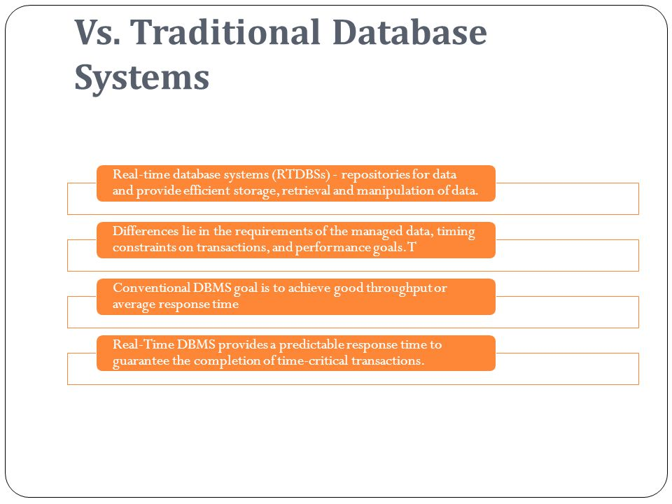 Vs. Traditional Database Systems Real-time database systems (RTDBSs) - repositories for data and provide efficient storage, retrieval and manipulation