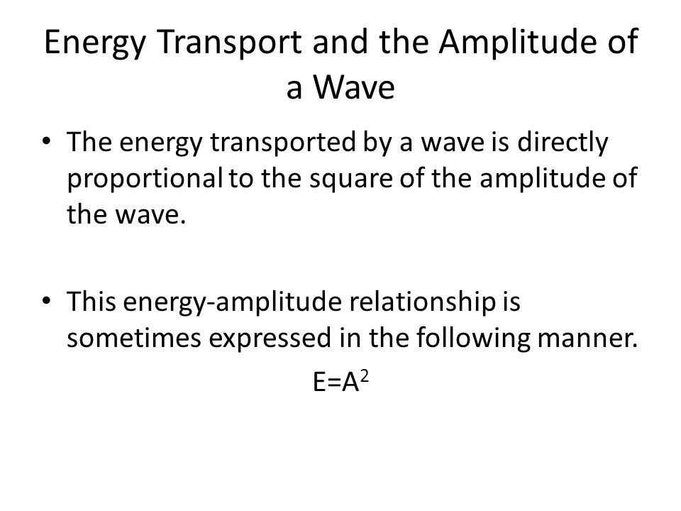 Energy Transport and the Amplitude of a Wave The energy transported by a wave is directly proportional to the square of the amplitude of the wave. Thi
