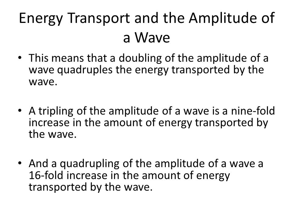 Energy Transport and the Amplitude of a Wave This means that a doubling of the amplitude of a wave quadruples the energy transported by the wave. A tr