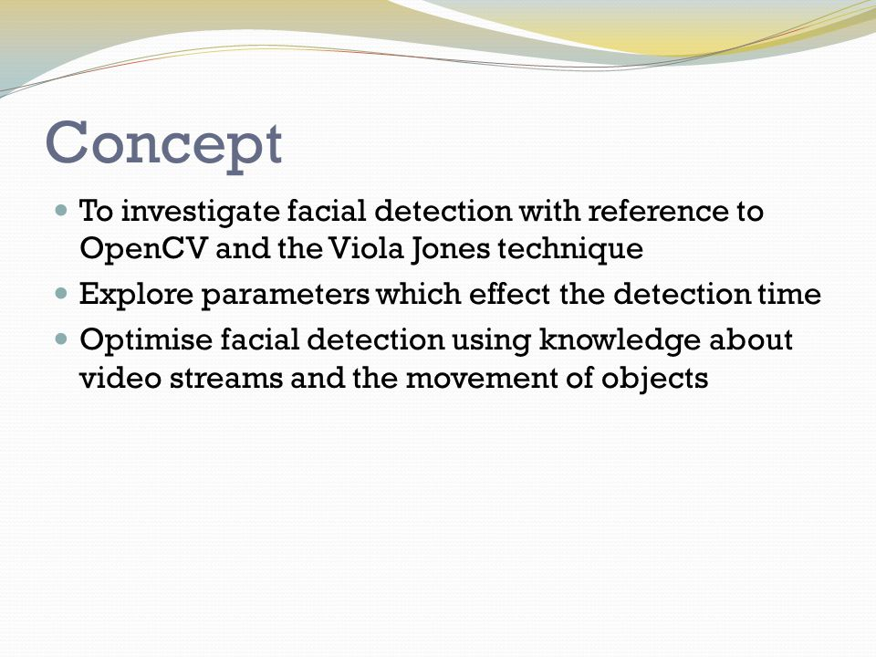 Applications Any detection system that is required to run in real- time or at very high frame rates System does not have to detect faces, this system may be extended to work while detecting any object (given detect rules for that object) Knowledge of the movement patterns of that object needs to be either known or learned on the fly This system may be combined with other optimisation techniques to form a basis for real- time object tracking used in AI