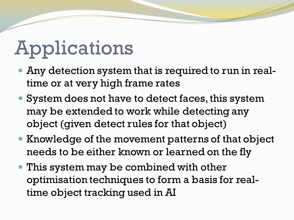 Work Carried Out Researched OpenCV (API) and Python (programming language) Researched the Viola and Jones method of facial detection Found example code of facial detection using OpenCV Tested the detection time of facial detection when varying the parameters involved Investigated movement patterns of faces on a webcam Used this knowledge to define limits for optimised code