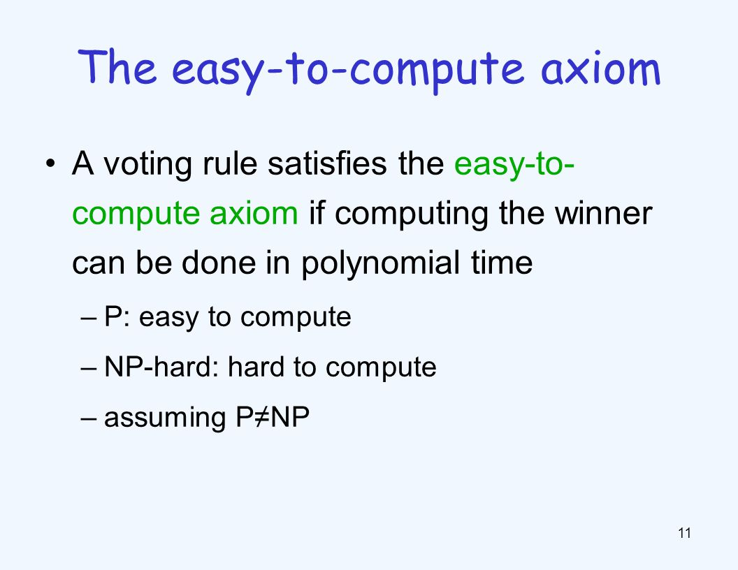 A voting rule satisfies the easy-to- compute axiom if computing the winner can be done in polynomial time –P: easy to compute –NP-hard: hard to comput