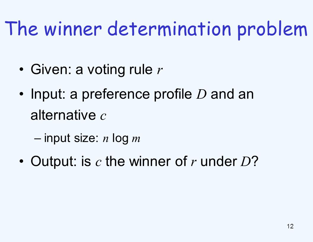 Given: a voting rule r Input: a preference profile D and an alternative c –input size: n log m Output: is c the winner of r under D ? 12 The winner de
