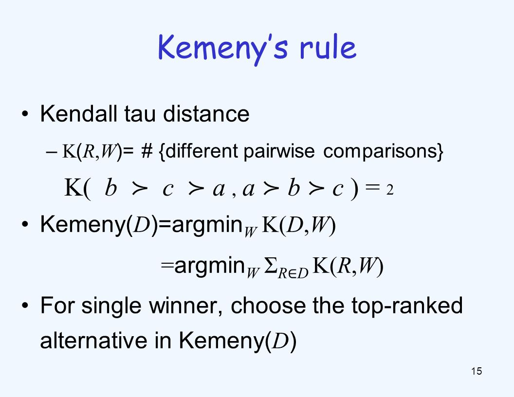 Kendall tau distance – K ( R,W )= # {different pairwise comparisons} Kemeny( D )=argmin W K(D,W) = argmin W Σ R D K(R,W) For single winner, choose the