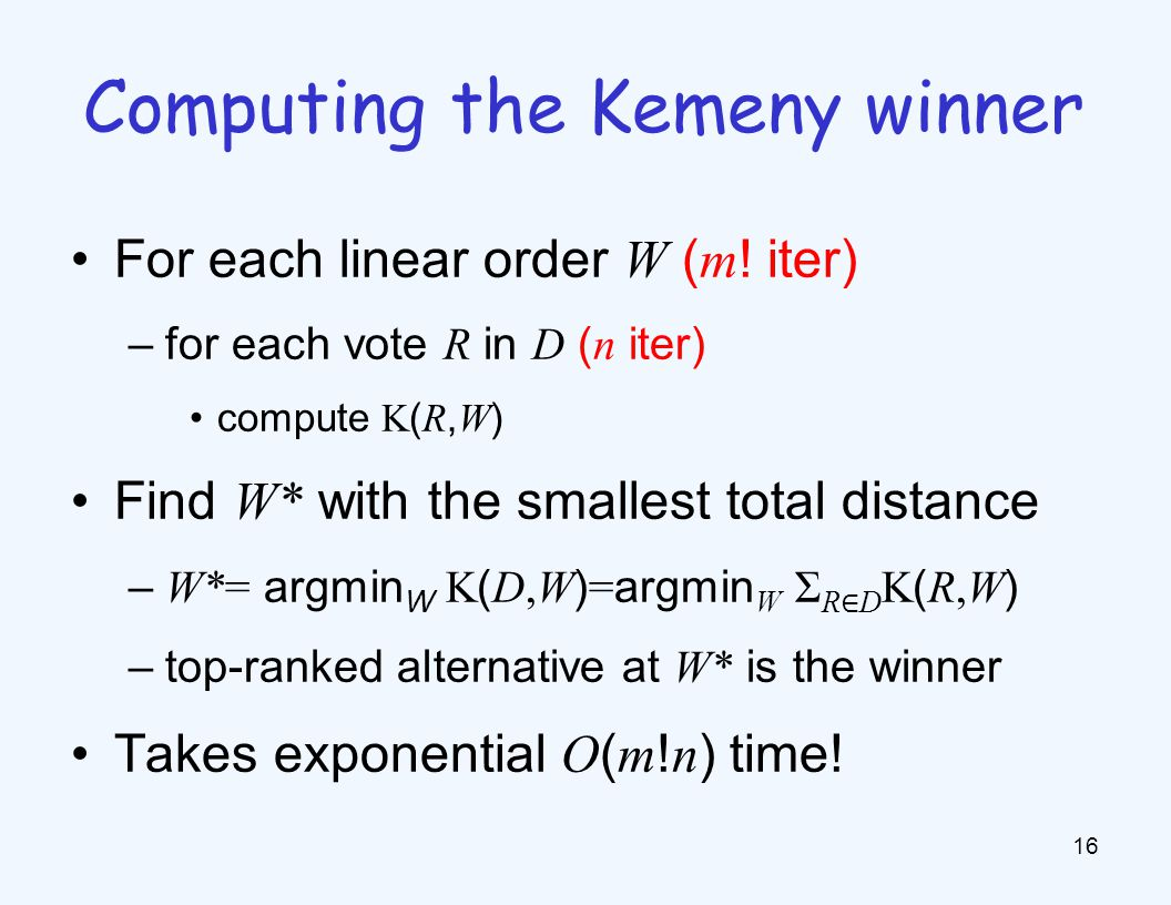 For each linear order W ( m ! iter) –for each vote R in D ( n iter) compute K ( R, W ) Find W* with the smallest total distance – W*= argmin W K ( D,W