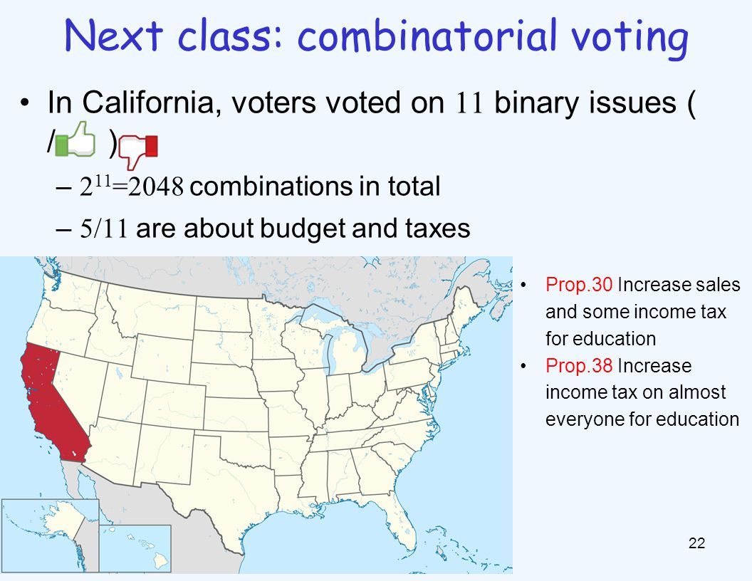 In California, voters voted on 11 binary issues ( / ) – 2 11 =2048 combinations in total – 5/11 are about budget and taxes 22 Next class: combinatorial voting Prop.30 Increase sales and some income tax for education Prop.38 Increase income tax on almost everyone for education