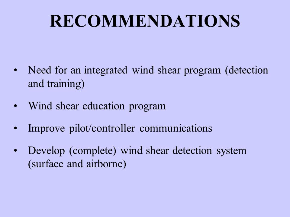 RECOMMENDATIONS Need for an integrated wind shear program (detection and training) Wind shear education program Improve pilot/controller communication