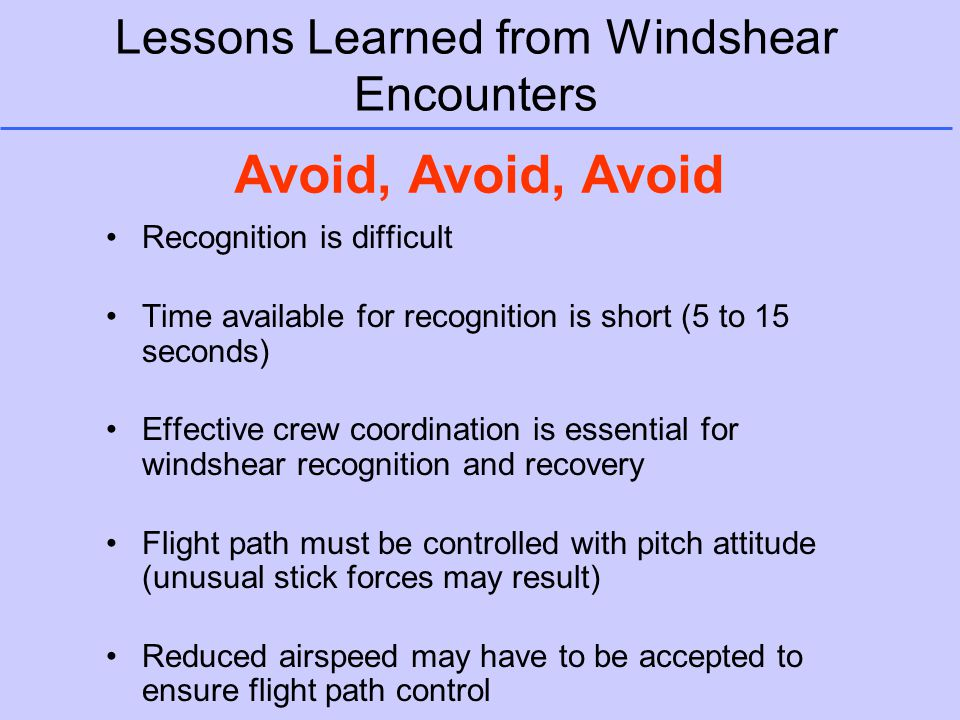 Lessons Learned from Windshear Encounters Recognition is difficult Time available for recognition is short (5 to 15 seconds) Effective crew coordinati