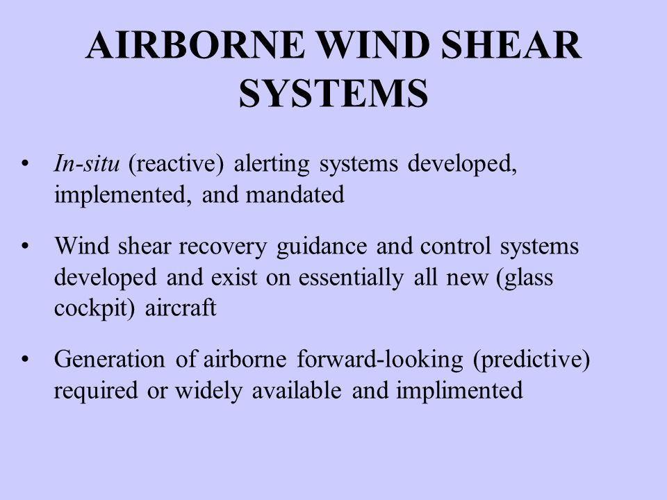 AIRBORNE WIND SHEAR SYSTEMS In-situ (reactive) alerting systems developed, implemented, and mandated Wind shear recovery guidance and control systems