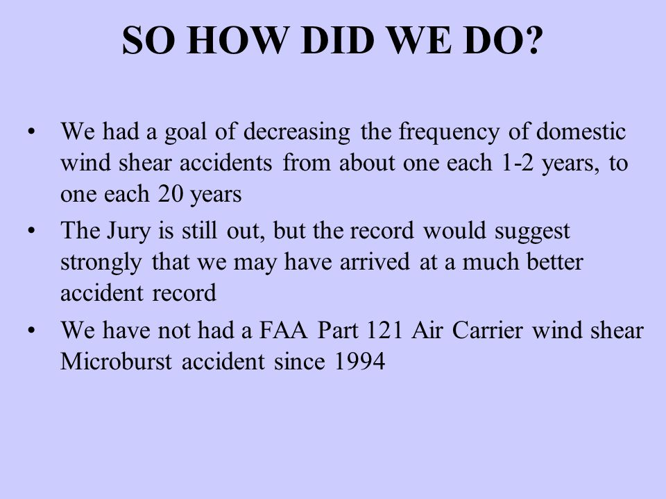 SO HOW DID WE DO? We had a goal of decreasing the frequency of domestic wind shear accidents from about one each 1-2 years, to one each 20 years The J