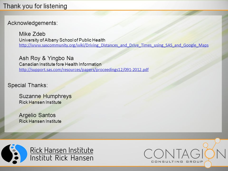 Thank you for listening Acknowledgements: Mike Zdeb University of Albany School of Public Health http://www.sascommunity.org/wiki/Driving_Distances_and_Drive_Times_using_SAS_and_Google_Maps Ash Roy & Yingbo Na Canadian Institute fore Health Information http://support.sas.com/resources/papers/proceedings12/091-2012.pdf Special Thanks: Suzanne Humphreys Rick Hansen Institute Argelio Santos Rick Hansen Institute