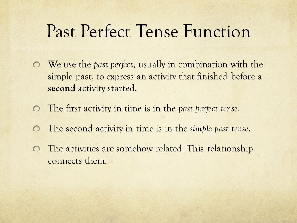 Past Perfect Tense Function We use the past perfect, usually in combination with the simple past, to express an activity that finished before a second