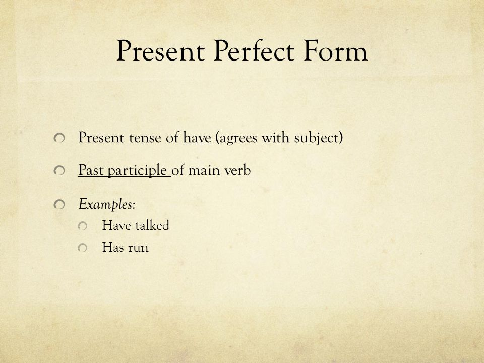 Present Perfect Form Present tense of have (agrees with subject) Past participle of main verb Examples: Have talked Has run