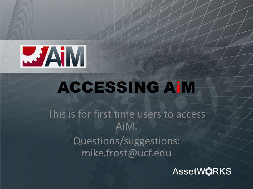 ACCESSING AiM This is for first time users to access AiM. Questions/suggestions: mike.frost@ucf.edu