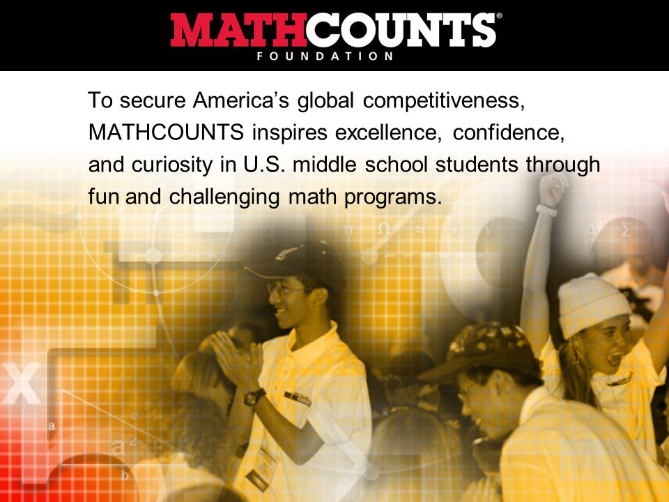 To secure Americas global competitiveness, MATHCOUNTS inspires excellence, confidence, and curiosity in U.S.