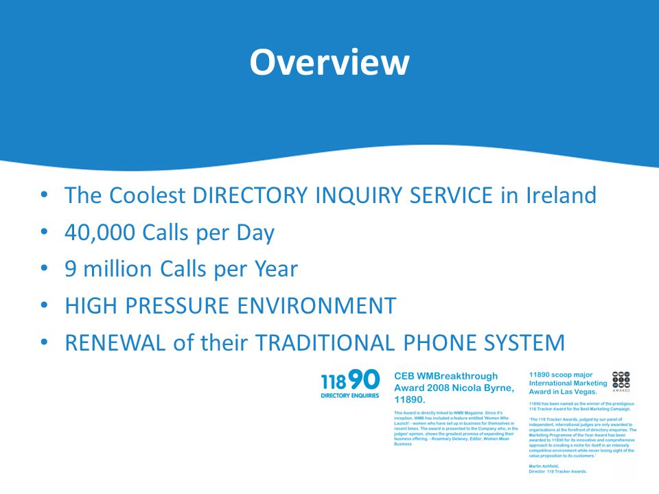 Overview The Coolest DIRECTORY INQUIRY SERVICE in Ireland 40,000 Calls per Day 9 million Calls per Year HIGH PRESSURE ENVIRONMENT RENEWAL of their TRA