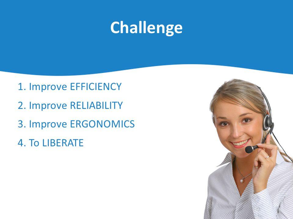 Challenge 1. Improve EFFICIENCY 2. Improve RELIABILITY 3. Improve ERGONOMICS 4. To LIBERATE