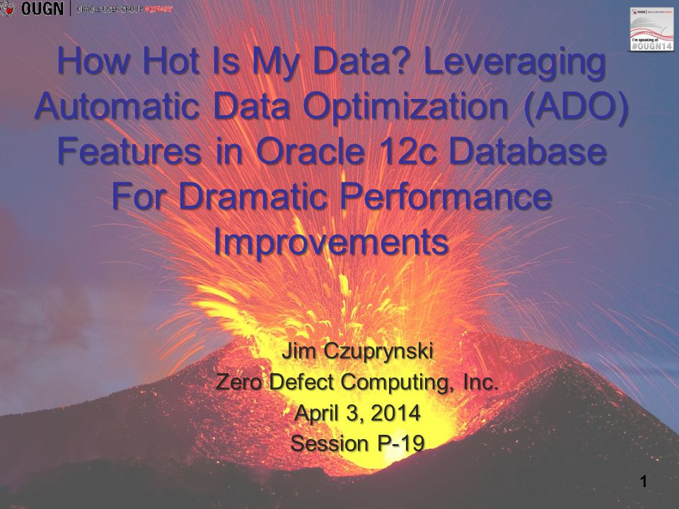 1 How Hot Is My Data? Leveraging Automatic Data Optimization (ADO) Features in Oracle 12c Database For Dramatic Performance Improvements Jim Czuprynsk