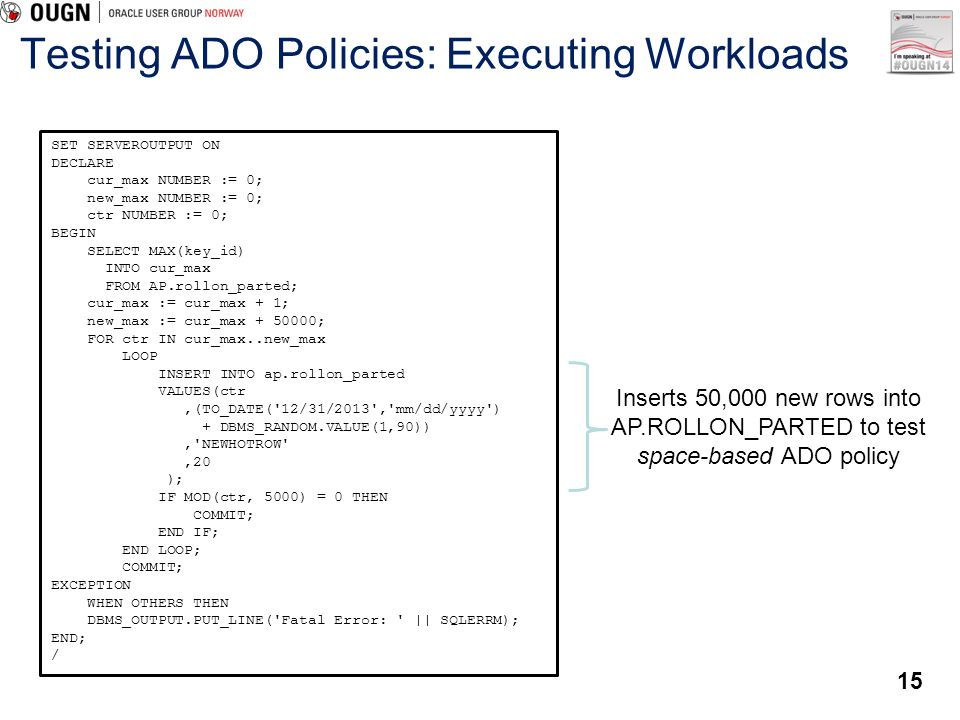 15 Testing ADO Policies: Executing Workloads SET SERVEROUTPUT ON DECLARE cur_max NUMBER := 0; new_max NUMBER := 0; ctr NUMBER := 0; BEGIN SELECT MAX(k