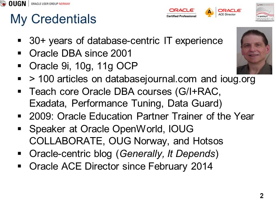 2 My Credentials 30+ years of database-centric IT experience Oracle DBA since 2001 Oracle 9i, 10g, 11g OCP > 100 articles on databasejournal.com and i