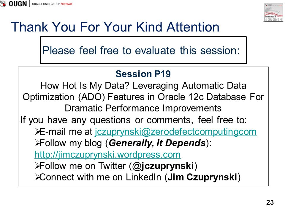 23 Please feel free to evaluate this session: Session P19 How Hot Is My Data? Leveraging Automatic Data Optimization (ADO) Features in Oracle 12c Data