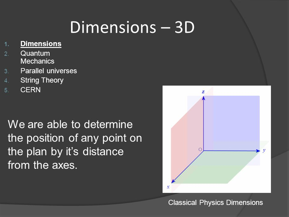 Dimensions – 3D 1. Dimensions 2. Quantum Mechanics 3. Parallel universes 4. String Theory 5. CERN Classical Physics Dimensions We are able to determin